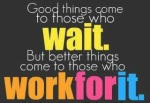 Good things come to those who wait but better things come to those who  get up and get moving!!